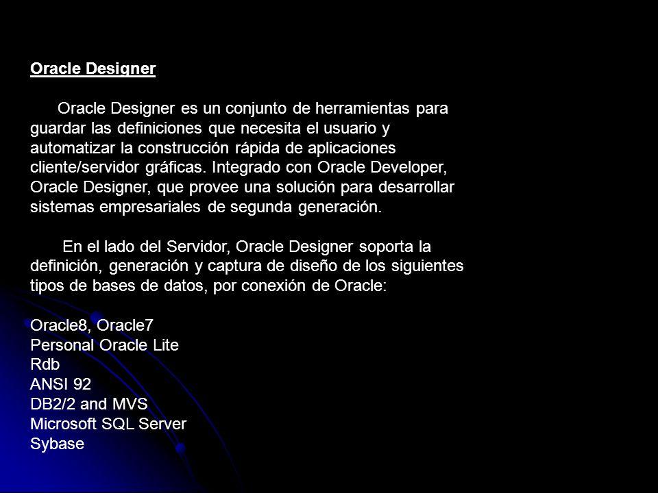 Oracle Designer Oracle Designer es un conjunto de herramientas para guardar las definiciones que necesita el usuario y automatizar la construcción ráp