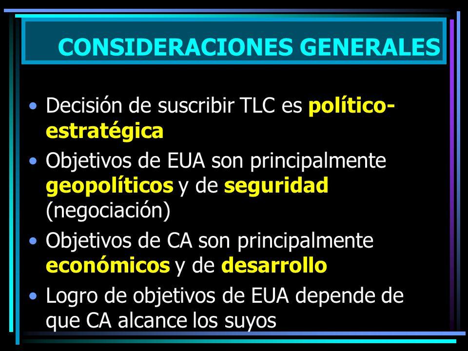 Decisión de suscribir TLC es político- estratégica Objetivos de EUA son principalmente geopolíticos y de seguridad (negociación) Objetivos de CA son principalmente económicos y de desarrollo Logro de objetivos de EUA depende de que CA alcance los suyos CONSIDERACIONES GENERALES