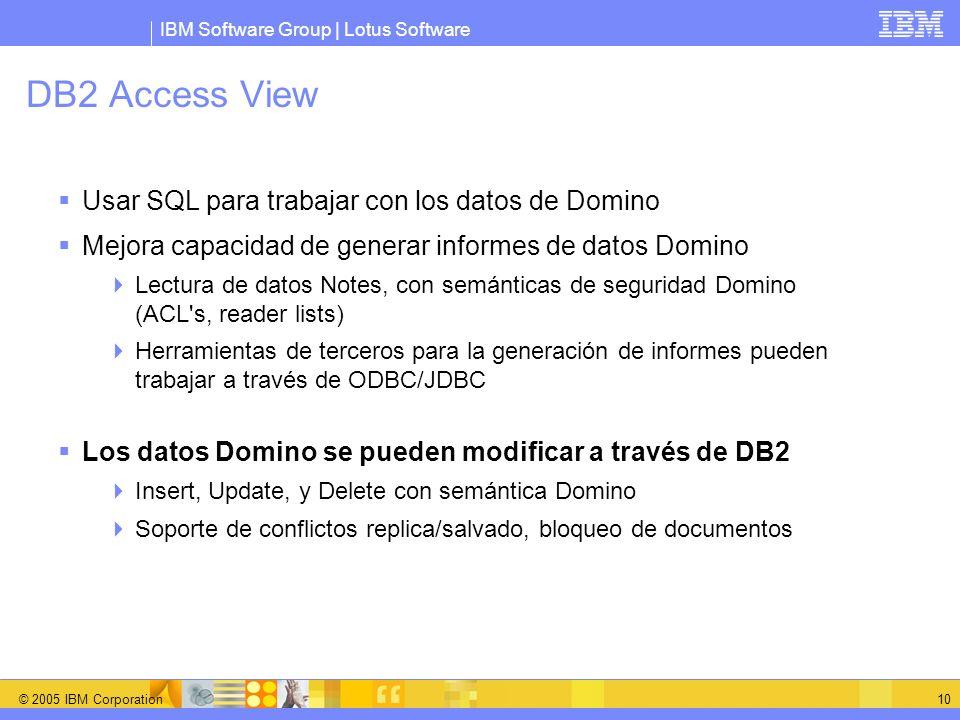 IBM Software Group | Lotus Software © 2005 IBM Corporation 10 DB2 Access View Usar SQL para trabajar con los datos de Domino Mejora capacidad de gener