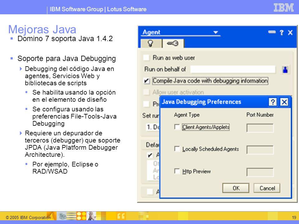 IBM Software Group | Lotus Software © 2005 IBM Corporation 19 Mejoras Java Domino 7 soporta Java 1.4.2 Soporte para Java Debugging Debugging del códig