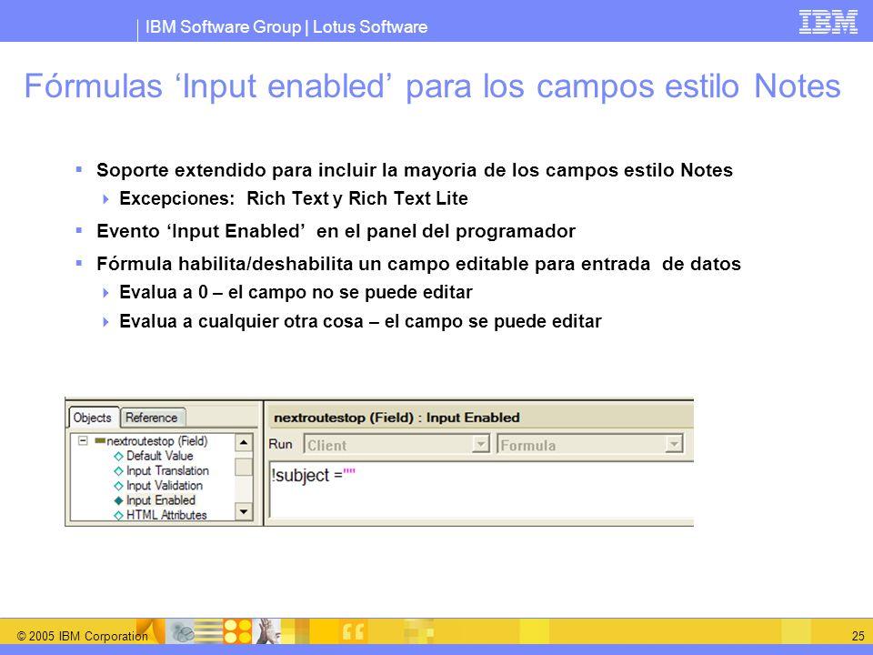 IBM Software Group | Lotus Software © 2005 IBM Corporation 25 Fórmulas Input enabled para los campos estilo Notes Soporte extendido para incluir la ma
