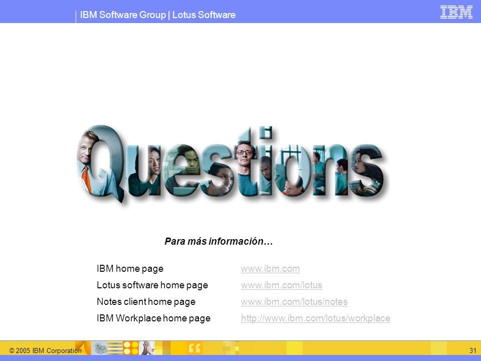IBM Software Group | Lotus Software © 2005 IBM Corporation 31 IBM home page www.ibm.comwww.ibm.com Lotus software home page www.ibm.com/lotuswww.ibm.c