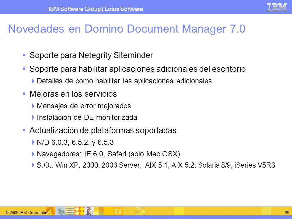 IBM Software Group | Lotus Software © 2005 IBM Corporation 39 Novedades en Domino Document Manager 7.0 Soporte para Netegrity Siteminder Soporte para