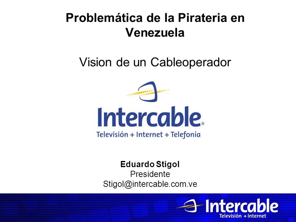 Problemática de la Pirateria en Venezuela Vision de un Cableoperador Eduardo Stigol Presidente Stigol@intercable.com.ve