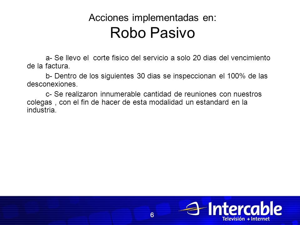 Acciones implementadas en: Robo Pasivo a- Se llevo el corte fisico del servicio a solo 20 dias del vencimiento de la factura. b- Dentro de los siguien
