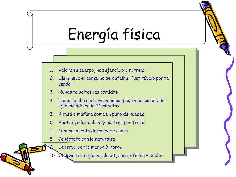 Energía física 1.Valora tu cuerpo, haz ejercicio y nútrelo. 2.Disminuye el consumo de cafeína. Sustitúyelo por té verde. 3.Nunca te saltes las comidas