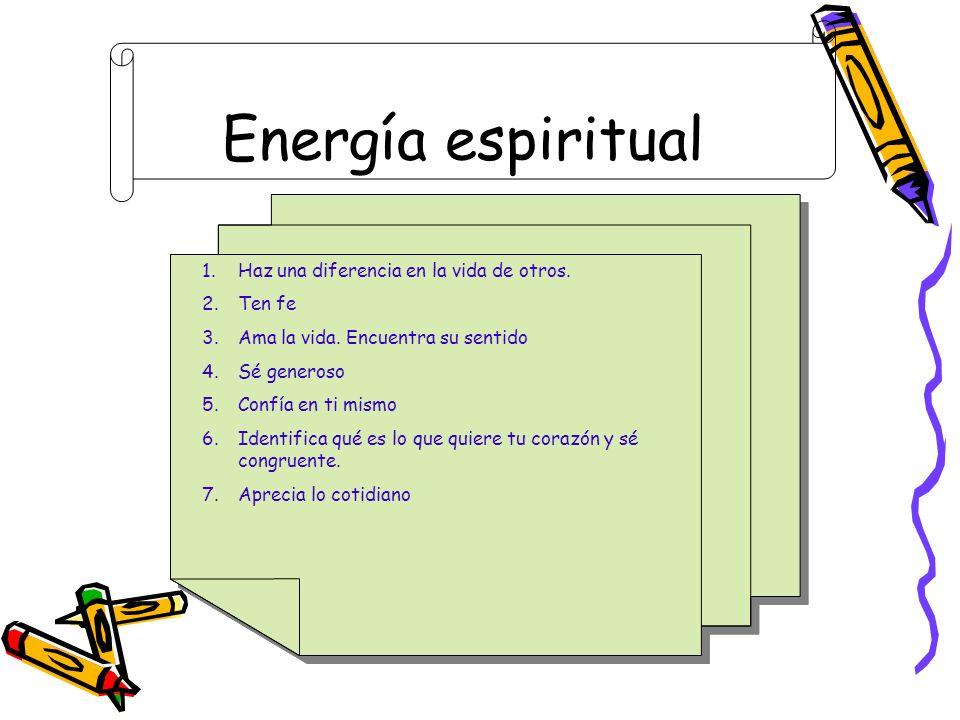Energía espiritual 1.Haz una diferencia en la vida de otros. 2.Ten fe 3.Ama la vida. Encuentra su sentido 4.Sé generoso 5.Confía en ti mismo 6.Identif