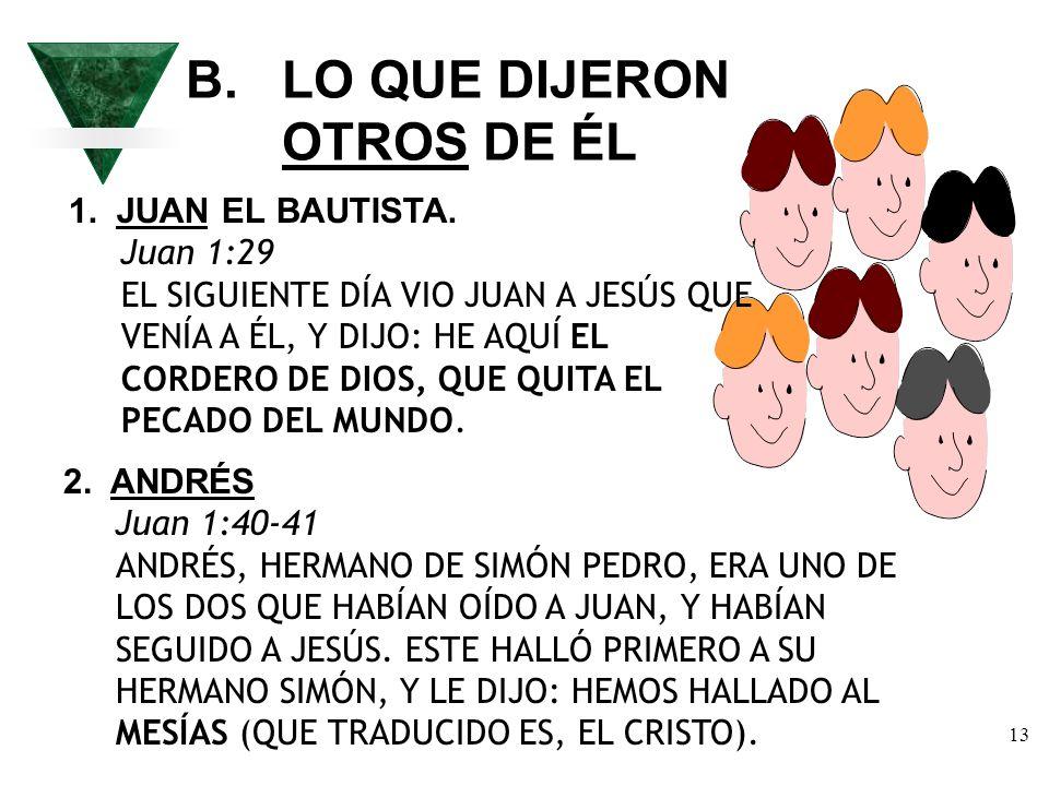 13 B. LO QUE DIJERON OTROS DE ÉL 1. JUAN EL BAUTISTA. Juan 1:29 EL SIGUIENTE DÍA VIO JUAN A JESÚS QUE VENÍA A ÉL, Y DIJO: HE AQUÍ EL CORDERO DE DIOS,