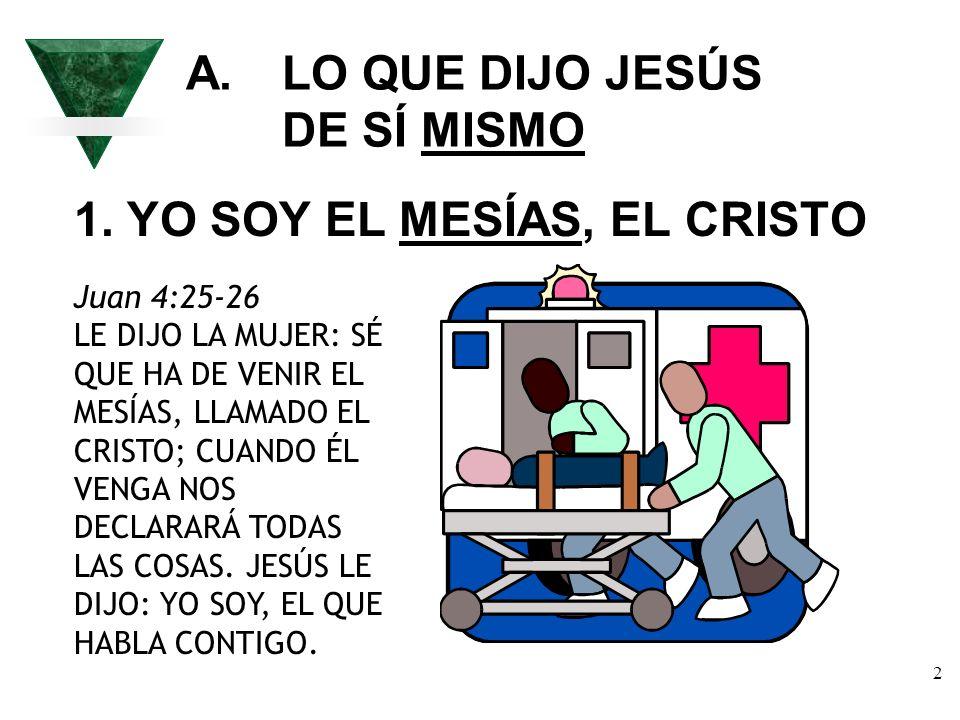 2 A. LO QUE DIJO JESÚS DE SÍ MISMO 1. YO SOY EL MESÍAS, EL CRISTO Juan 4:25-26 LE DIJO LA MUJER: SÉ QUE HA DE VENIR EL MESÍAS, LLAMADO EL CRISTO; CUAN