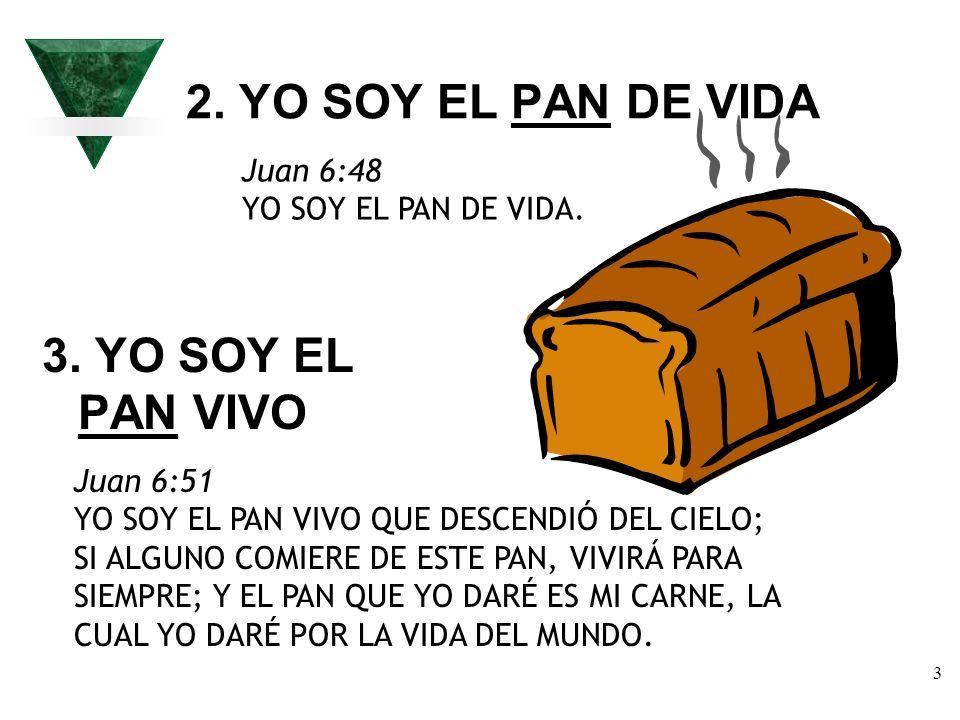 3 2. YO SOY EL PAN DE VIDA Juan 6:48 YO SOY EL PAN DE VIDA. 3. YO SOY EL PAN VIVO Juan 6:51 YO SOY EL PAN VIVO QUE DESCENDIÓ DEL CIELO; SI ALGUNO COMI