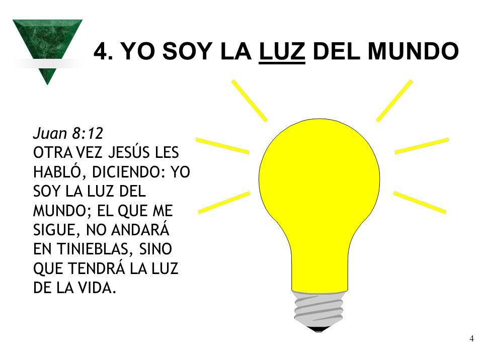 4 4. YO SOY LA LUZ DEL MUNDO Juan 8:12 OTRA VEZ JESÚS LES HABLÓ, DICIENDO: YO SOY LA LUZ DEL MUNDO; EL QUE ME SIGUE, NO ANDARÁ EN TINIEBLAS, SINO QUE