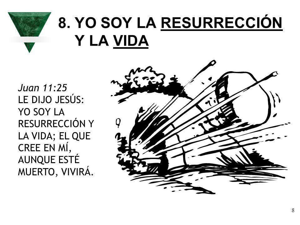 8 8. YO SOY LA RESURRECCIÓN Y LA VIDA Juan 11:25 LE DIJO JESÚS: YO SOY LA RESURRECCIÓN Y LA VIDA; EL QUE CREE EN MÍ, AUNQUE ESTÉ MUERTO, VIVIRÁ.