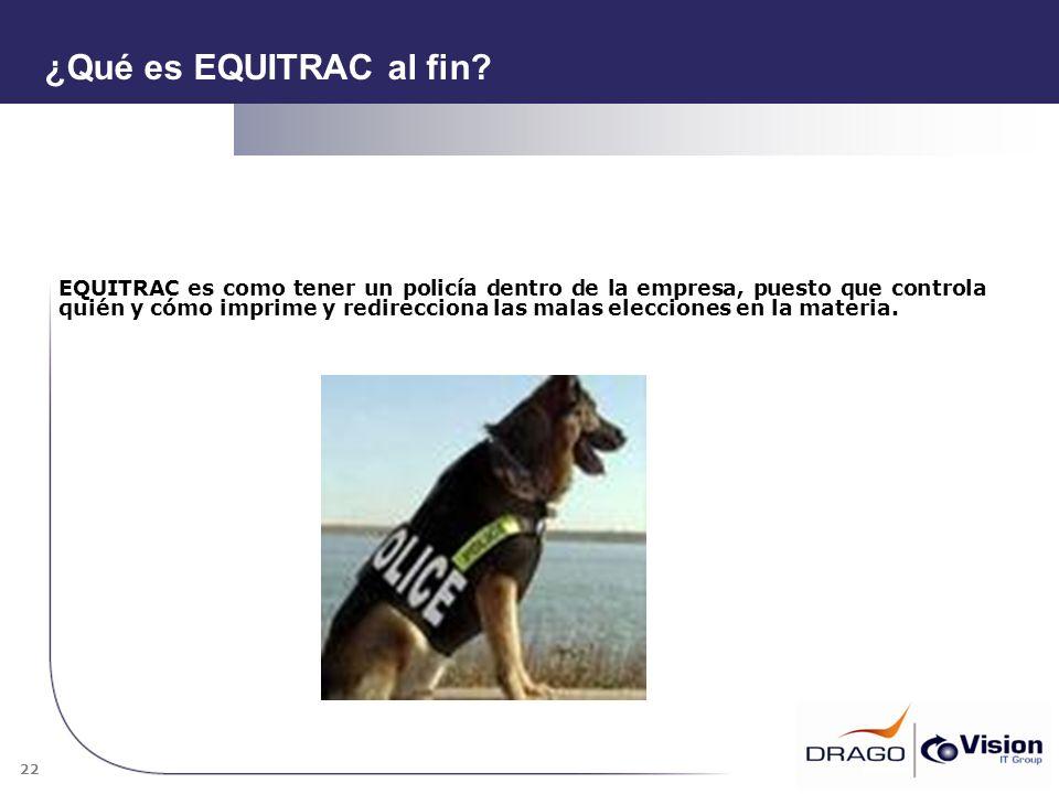 22 ¿Qué es EQUITRAC al fin? EQUITRAC es como tener un policía dentro de la empresa, puesto que controla quién y cómo imprime y redirecciona las malas