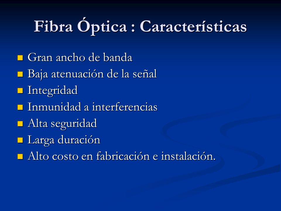 Fibra Óptica : Características Gran ancho de banda Gran ancho de banda Baja atenuación de la señal Baja atenuación de la señal Integridad Integridad I