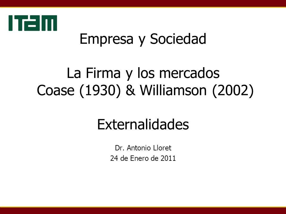Empresa y Sociedad La Firma y los mercados Coase (1930) & Williamson (2002) Externalidades Dr. Antonio Lloret 24 de Enero de 2011