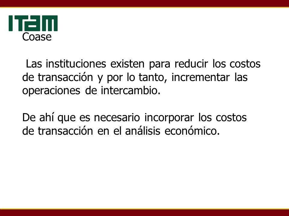 Coase Las instituciones existen para reducir los costos de transacción y por lo tanto, incrementar las operaciones de intercambio. De ahí que es neces