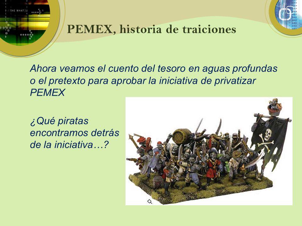 PEMEX, historia de traiciones Ahora veamos el cuento del tesoro en aguas profundas o el pretexto para aprobar la iniciativa de privatizar PEMEX ¿Qué p