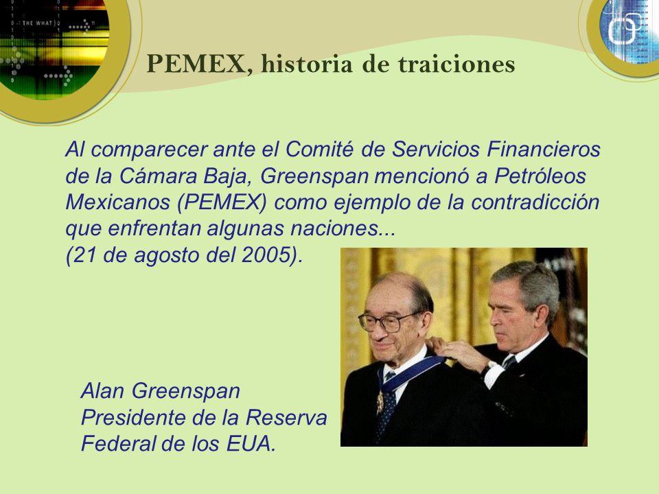 PEMEX, historia de traiciones Al comparecer ante el Comité de Servicios Financieros de la Cámara Baja, Greenspan mencionó a Petróleos Mexicanos (PEMEX