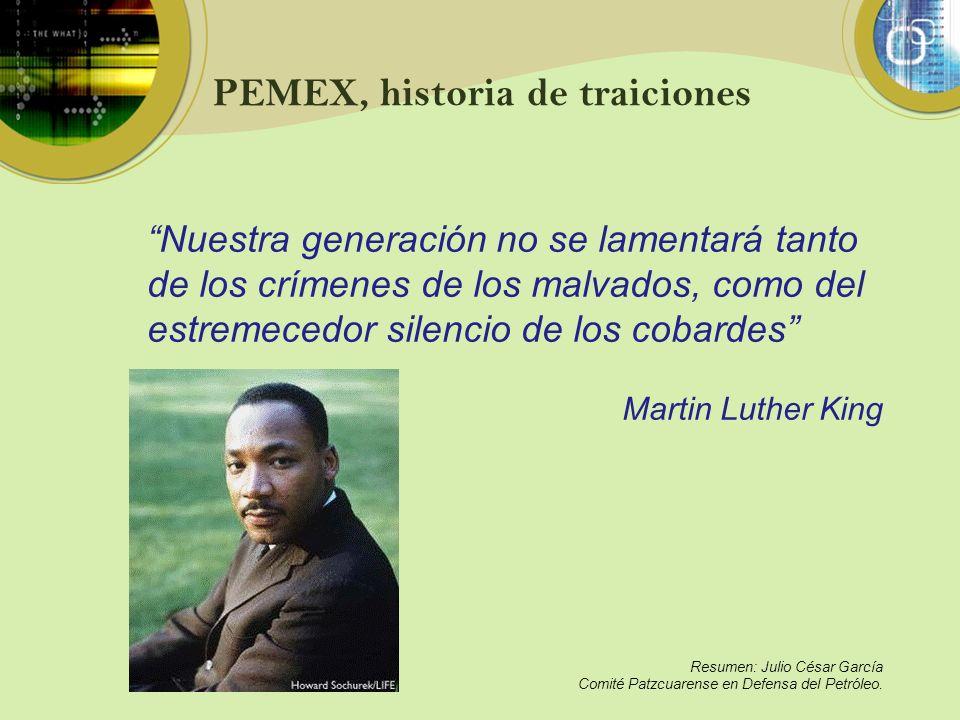 PEMEX, historia de traiciones Nuestra generación no se lamentará tanto de los crímenes de los malvados, como del estremecedor silencio de los cobardes