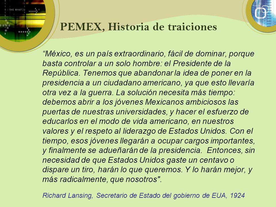 PEMEX, Historia de traiciones México, es un país extraordinario, fácil de dominar, porque basta controlar a un solo hombre: el Presidente de la Repúbl