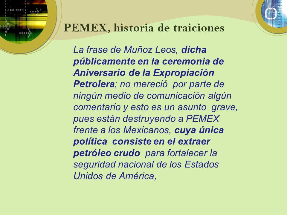 PEMEX, historia de traiciones La frase de Muñoz Leos, dicha públicamente en la ceremonia de Aniversario de la Expropiación Petrolera; no mereció por p
