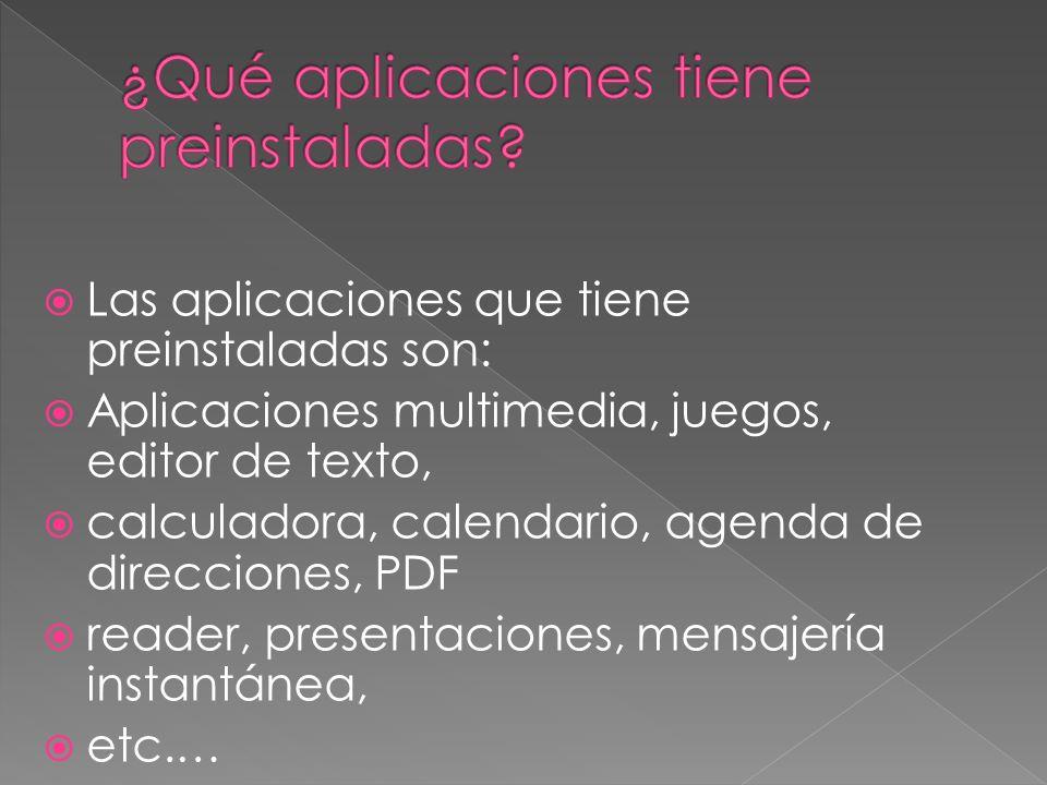 Las aplicaciones que tiene preinstaladas son: Aplicaciones multimedia, juegos, editor de texto, calculadora, calendario, agenda de direcciones, PDF reader, presentaciones, mensajería instantánea, etc.…