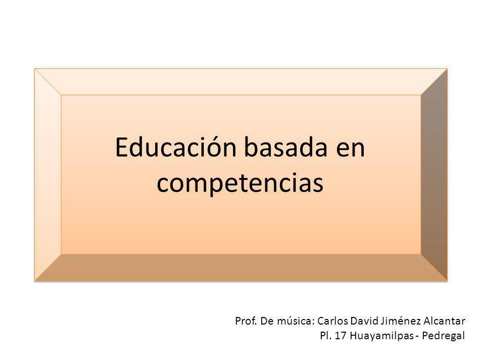 Educación basada en competencias Prof. De música: Carlos David Jiménez Alcantar Pl. 17 Huayamilpas - Pedregal