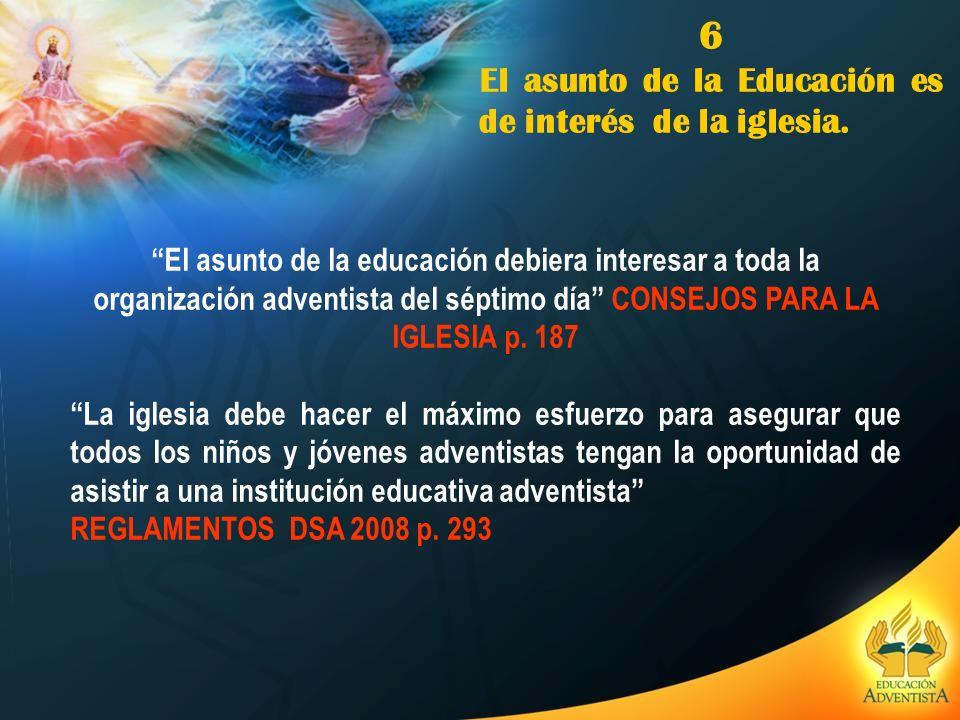 6 El asunto de la Educación es de interés de la iglesia. El asunto de la educación debiera interesar a toda la organización adventista del séptimo día