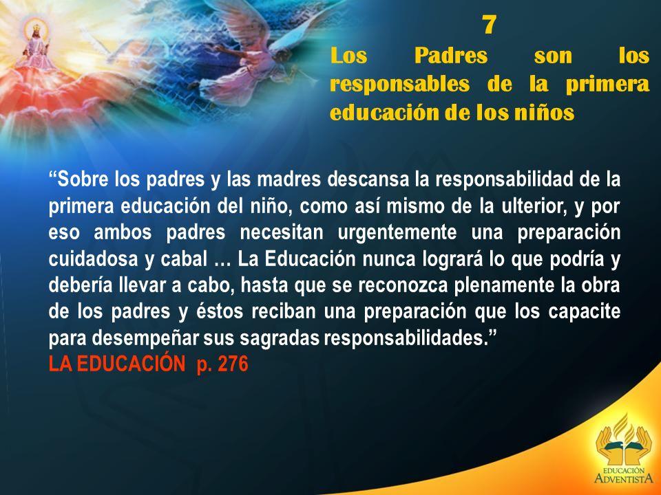 7 Los Padres son los responsables de la primera educación de los niños Sobre los padres y las madres descansa la responsabilidad de la primera educaci