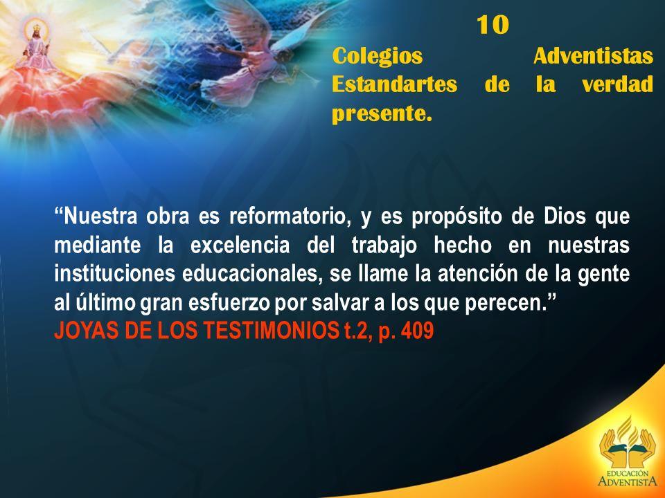 10 Colegios Adventistas Estandartes de la verdad presente. Nuestra obra es reformatorio, y es propósito de Dios que mediante la excelencia del trabajo