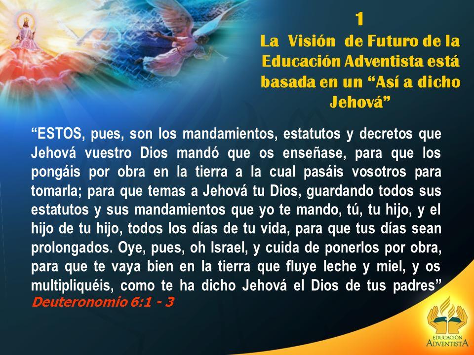 1 La Visión de Futuro de la Educación Adventista está basada en un Así a dicho Jehová ESTOS, pues, son los mandamientos, estatutos y decretos que Jeho