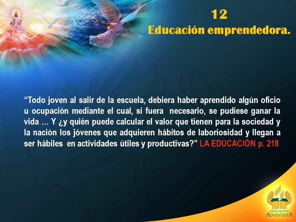 12 Educación emprendedora. Todo joven al salir de la escuela, debiera haber aprendido algún oficio u ocupación mediante el cual, si fuera necesario, s