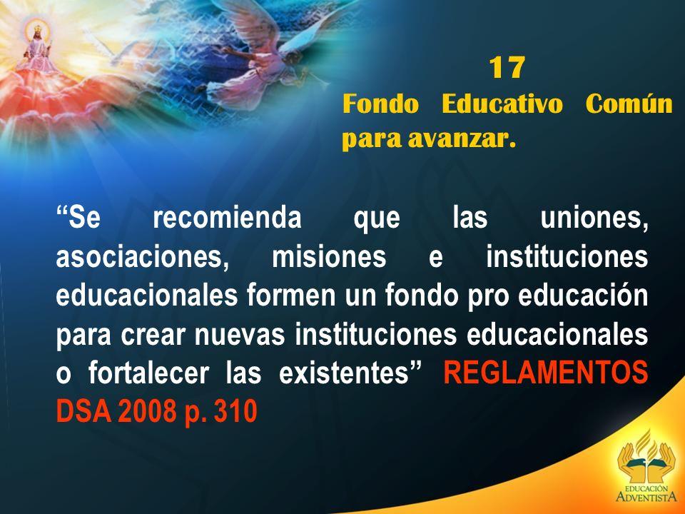 17 Fondo Educativo Común para avanzar. Se recomienda que las uniones, asociaciones, misiones e instituciones educacionales formen un fondo pro educaci