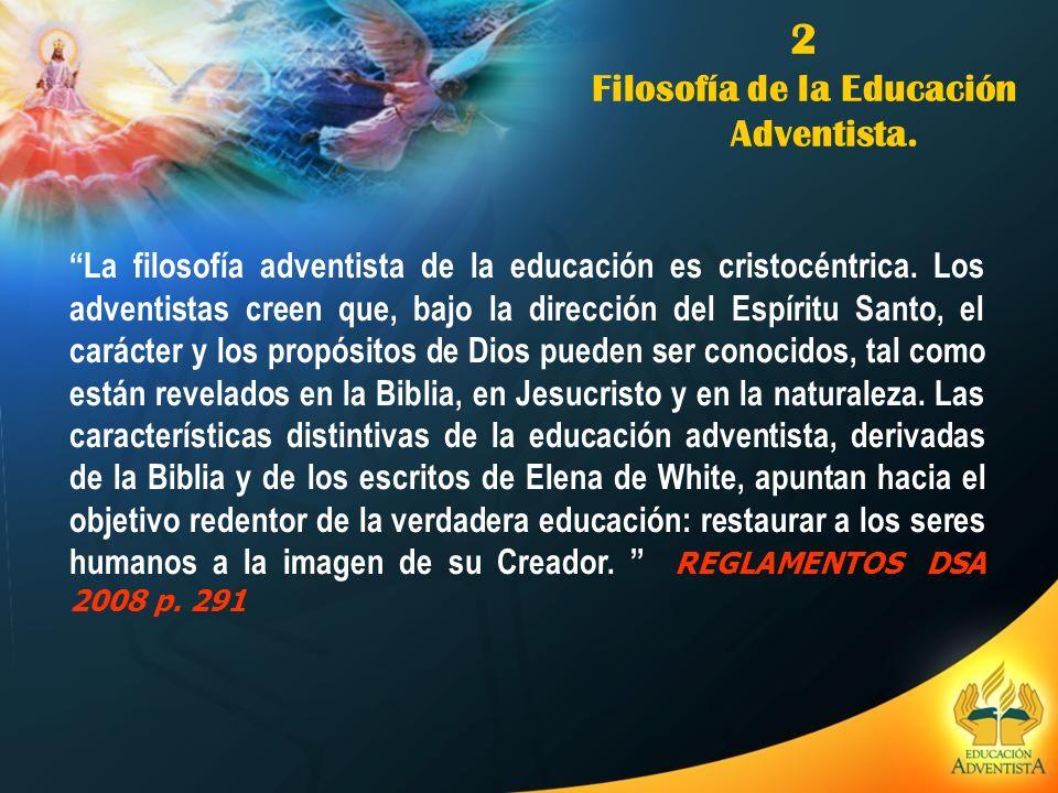2 Filosofía de la Educación Adventista. La filosofía adventista de la educación es cristocéntrica. Los adventistas creen que, bajo la dirección del Es