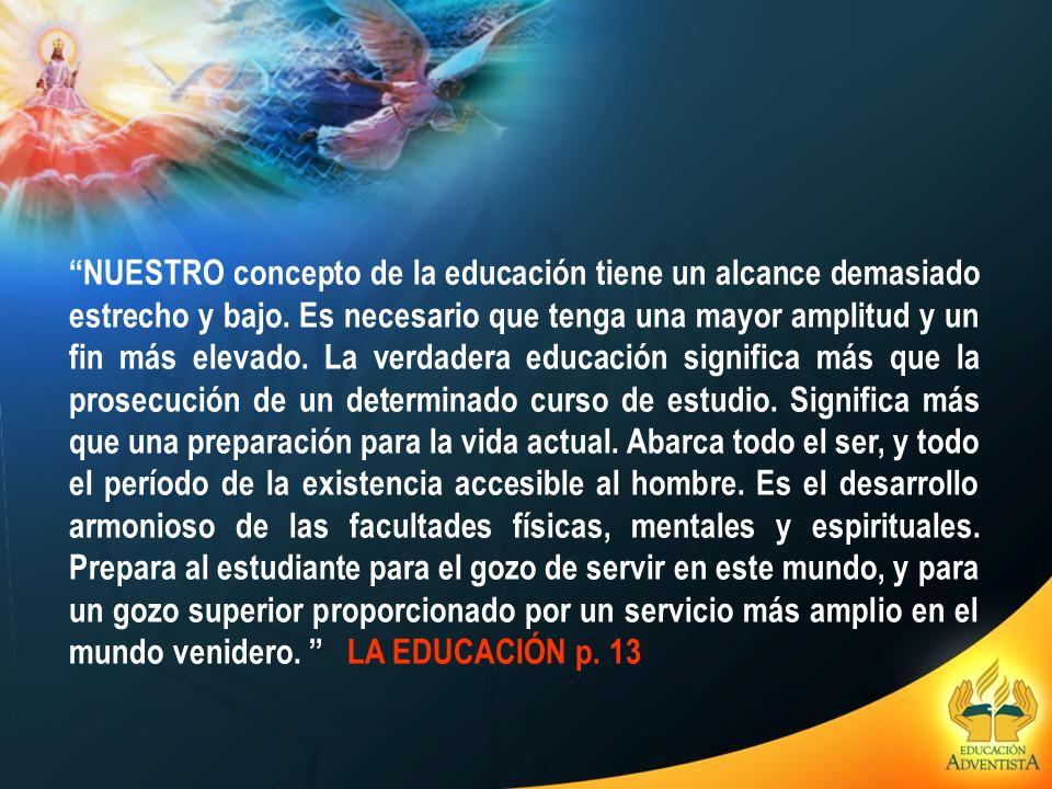 NUESTRO concepto de la educación tiene un alcance demasiado estrecho y bajo. Es necesario que tenga una mayor amplitud y un fin más elevado. La verdad