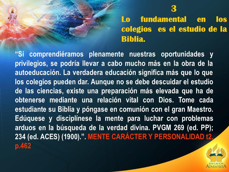 3 Lo fundamental en los colegios es el estudio de la Biblia. Si comprendiéramos plenamente nuestras oportunidades y privilegios, se podría llevar a ca