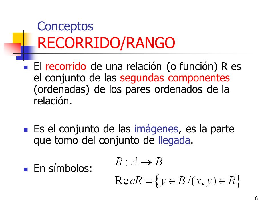 6 Conceptos RECORRIDO/RANGO El recorrido de una relación (o función) R es el conjunto de las segundas componentes (ordenadas) de los pares ordenados de la relación.