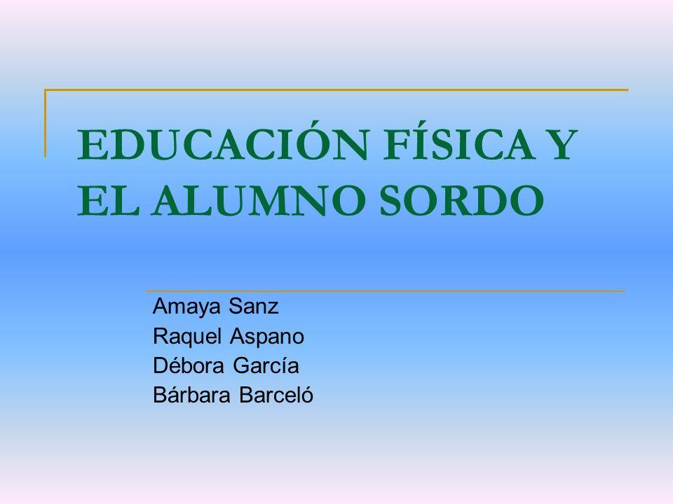 EDUCACIÓN FÍSICA Y EL ALUMNO SORDO Amaya Sanz Raquel Aspano Débora García Bárbara Barceló
