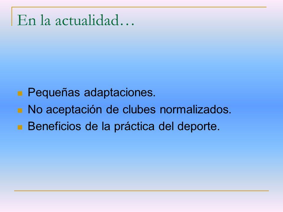 En la actualidad… Pequeñas adaptaciones. No aceptación de clubes normalizados. Beneficios de la práctica del deporte.