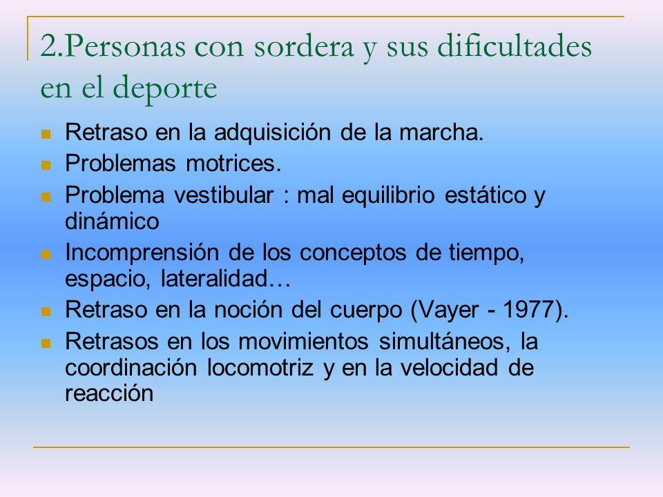 2.Personas con sordera y sus dificultades en el deporte Retraso en la adquisición de la marcha. Problemas motrices. Problema vestibular : mal equilibr