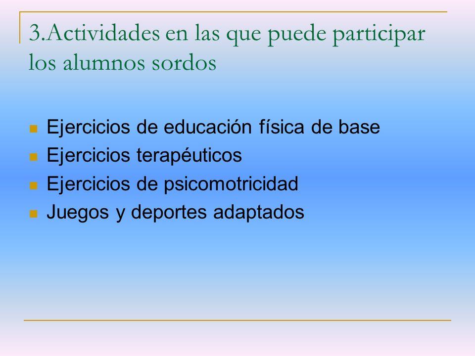 3.Actividades en las que puede participar los alumnos sordos Ejercicios de educación física de base Ejercicios terapéuticos Ejercicios de psicomotrici
