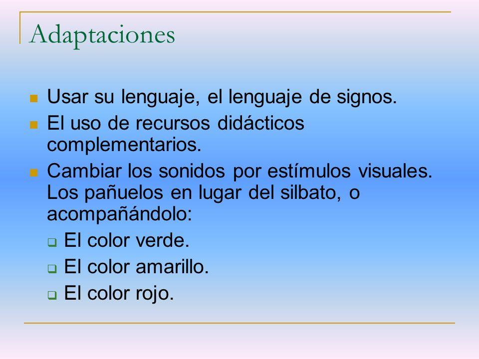 Adaptaciones Usar su lenguaje, el lenguaje de signos. El uso de recursos didácticos complementarios. Cambiar los sonidos por estímulos visuales. Los p