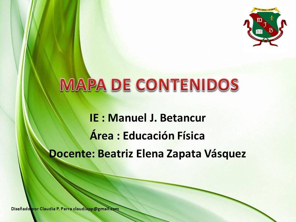 IE : Manuel J. Betancur Área : Educación Física Docente: Beatriz Elena Zapata Vásquez Diseñado por Claudia P. Parra claudiapp@gmail.com