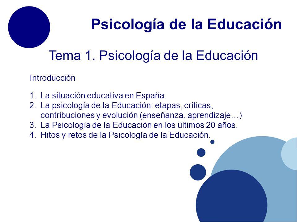Psicología de la Educación Tema 1. Psicología de la Educación 1.La situación educativa en España. 2.La psicología de la Educación: etapas, críticas, c
