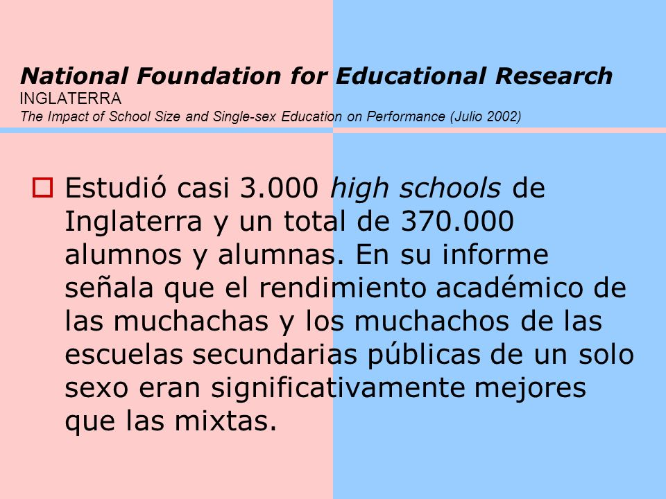 National Foundation for Educational Research INGLATERRA The Impact of School Size and Single-sex Education on Performance (Julio 2002) Estudió casi 3.