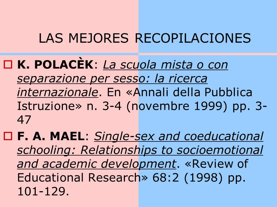 LA MÁS RECIENTE Y COMPLETA Single-Sex Versus Coeducational Schooling: A Systematic Review(2005) Fred Mael, Alex Alonso, Doug Gibson, Kelly Rogers, Mark Smith American Institutes for Research.