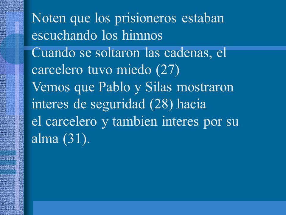 Noten que los prisioneros estaban escuchando los himnos Cuando se soltaron las cadenas, el carcelero tuvo miedo (27) Vemos que Pablo y Silas mostraron