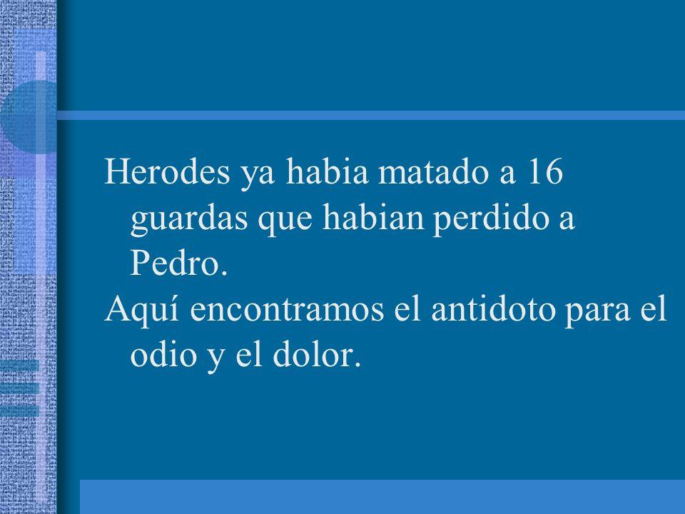 Herodes ya habia matado a 16 guardas que habian perdido a Pedro. Aquí encontramos el antidoto para el odio y el dolor.