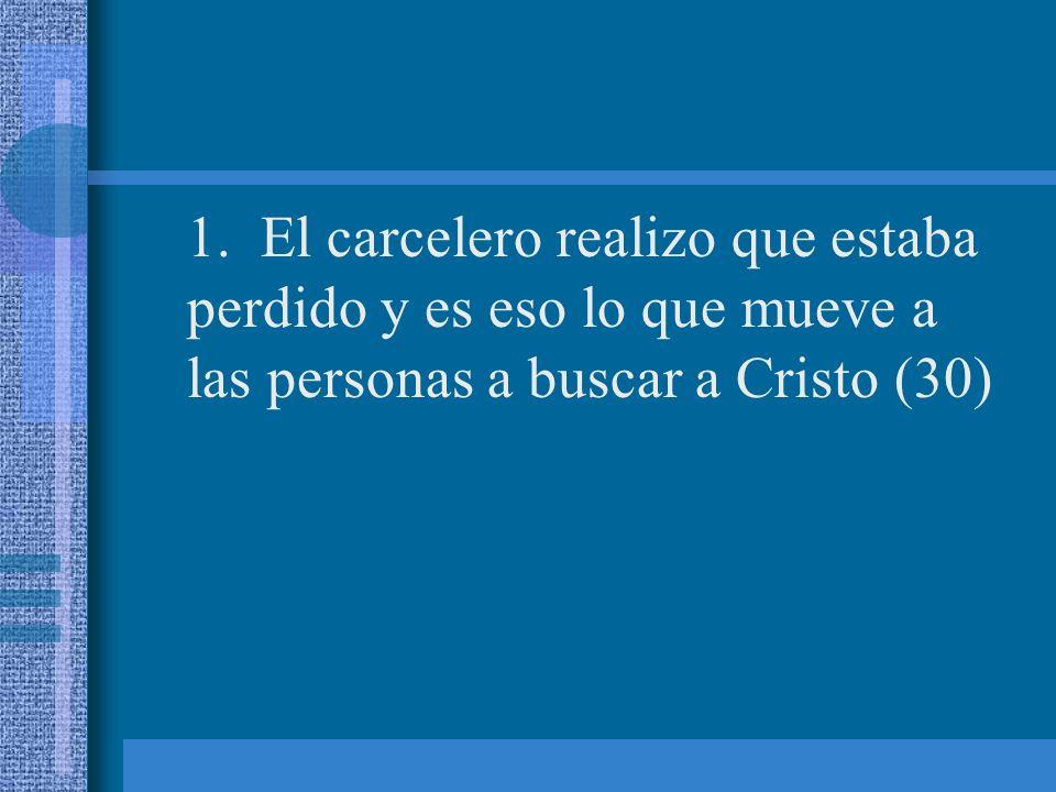 1. El carcelero realizo que estaba perdido y es eso lo que mueve a las personas a buscar a Cristo (30)