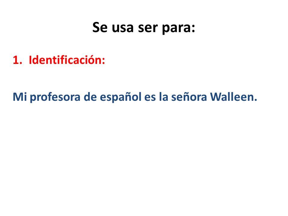 Se usa ser para: 1.Identificación: Mi profesora de español es la señora Walleen.